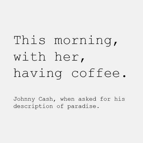 Coffee #2: This morning, with her coffee. - Johnny Cash, when asked for his description of paradise.
