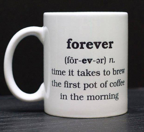 Coffee #7: Forever. Time it takes to brew the first pot of coffee in the morning.