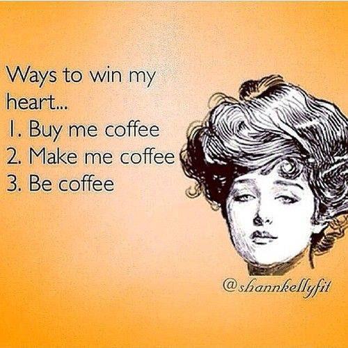 Coffee #12: Ways to win my heart. Buy me coffee. Make me coffee. Be coffee.