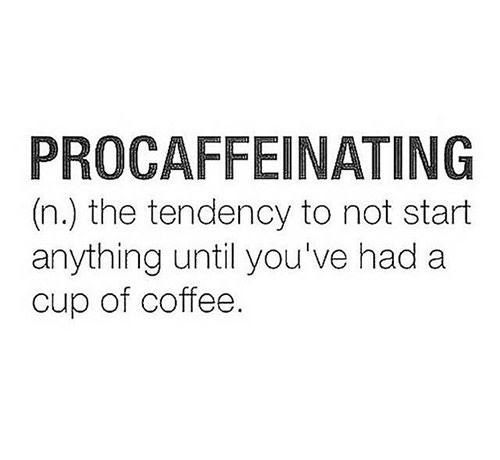 Coffee #13: Procaffeinating. The tendency to not start anything until you've had a cup of coffee.