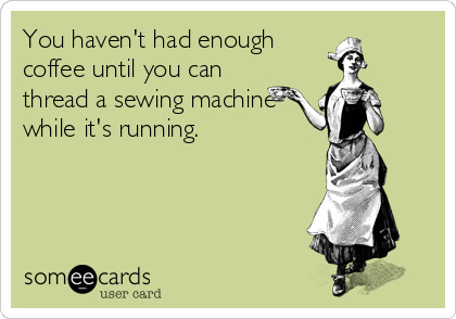 Coffee #14: You haven't had enough coffee until you can thread a sewing machine while it's running.