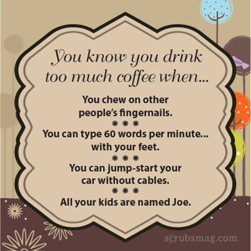 Coffee #23: You know you drink too much coffee when you chew on other people's fingernails, you can type 60 words per minute with your feet, you can jump start your car without cables, and all you kids are named Joe.
