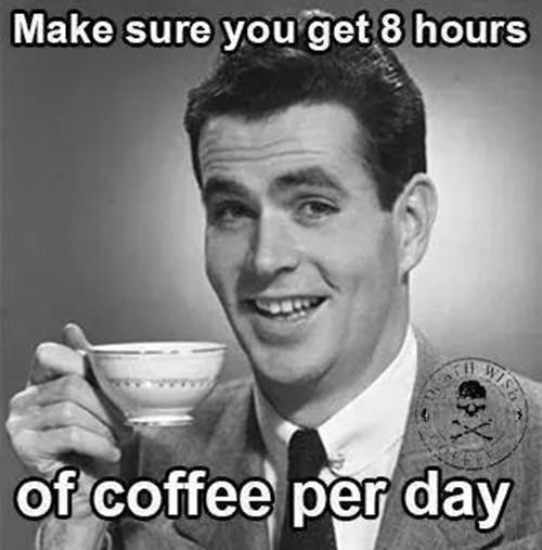 Coffee #27: Make sure you get 8 hours of coffee per day.