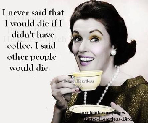Coffee #30: I never said that I would die if I didn't have coffee. I said other people would die.