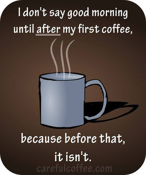 Coffee #32: I don't say good morning until after my first coffee, because before that, it isn't.