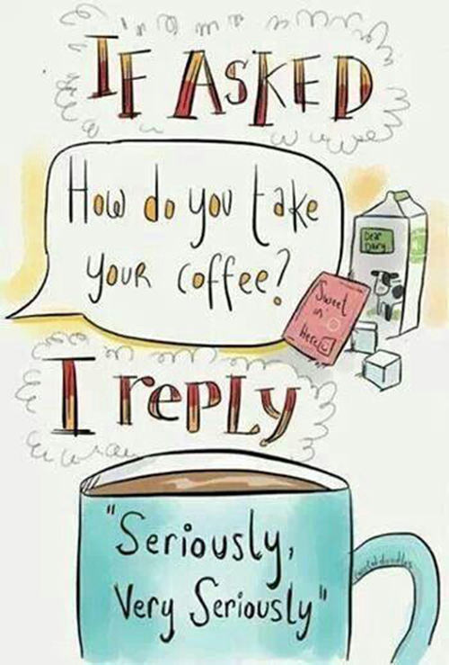 """Coffee #38: If asked, """"How do you take your coffee?"""" I reply, """"Seriously. Very seriously."""""""