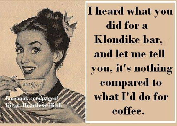 Coffee #54: I hear what you did for a Klondike bar, and let me tell you, it's nothing compared to what I'd do for a coffee.