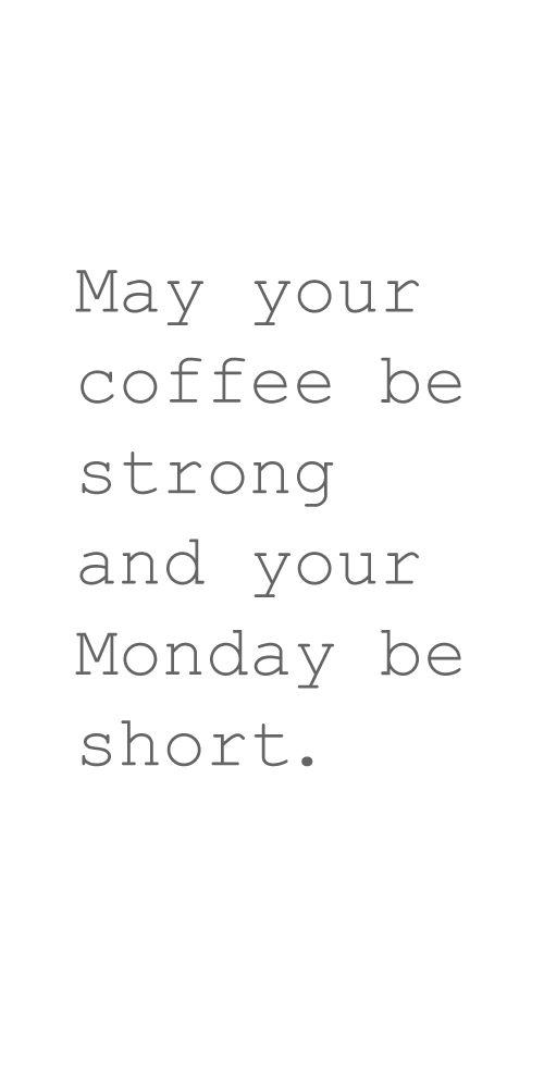 Coffee #68: May your coffee be strong and your Monday be short.