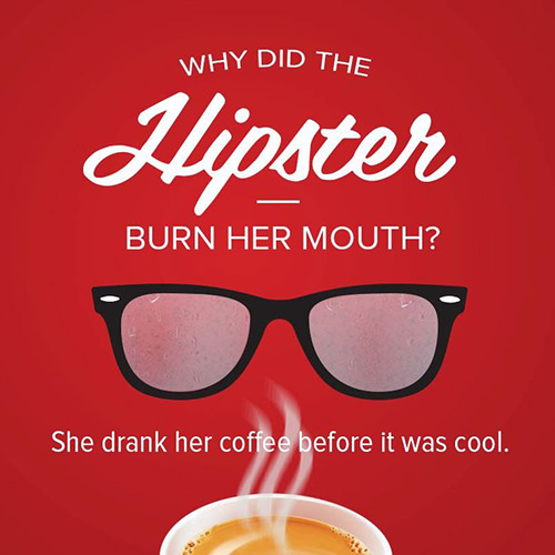 Coffee #75: Why did the hipster burn her mouth? She drank her coffee before it was cool.