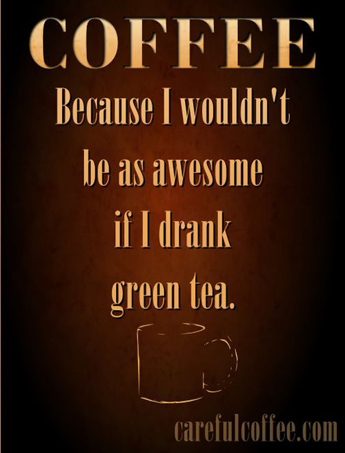 Coffee #77: Coffee. Because I wouldn't be as awesome if I drank green tea.
