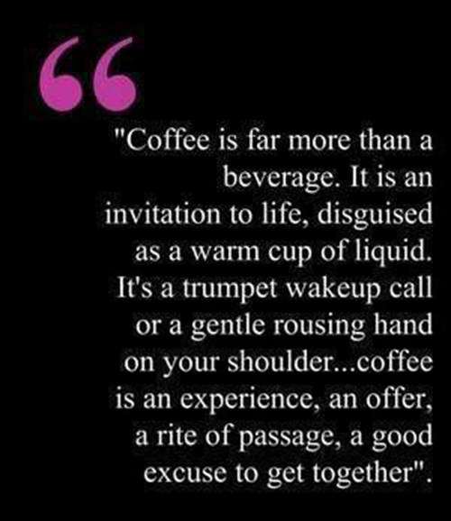 Coffee #83: Coffee is far more than a beverage. It is an invitation to life, disguised as a warm cup of liquid. It's a trumpet wakeup call or a gentle rousing hand on your shoulder. Coffee is an experience, an offer, a rite of passage, a good excuse to get together.