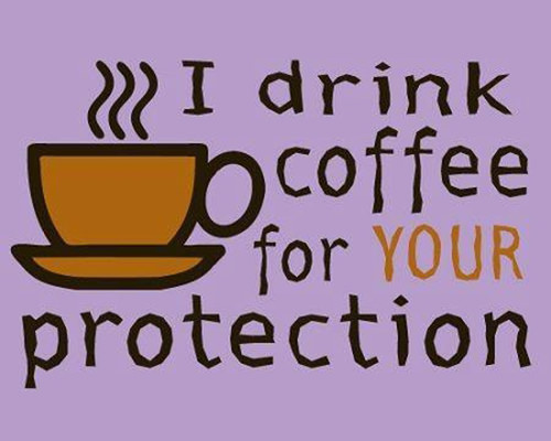 Coffee #93: I drink coffee for your protection.