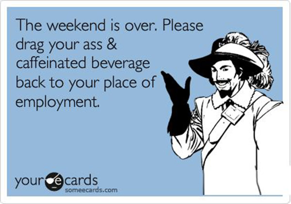 Coffee #100: The weekend is over. Please drag your ass and caffeinated beverage back to your place of employment.