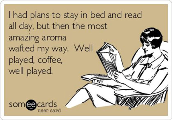 Coffee #108: I had plans to stay in bed and read all day, but then the most amazing aroma wafted my way. Well played, coffee. Well played.