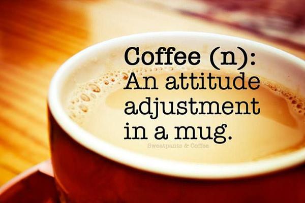 Coffee #126: Coffee defined. An attitude adjustment in a mug.