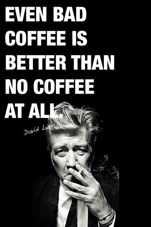 Coffee #129: Even bad coffee is better than no coffee at all. - David Lynch