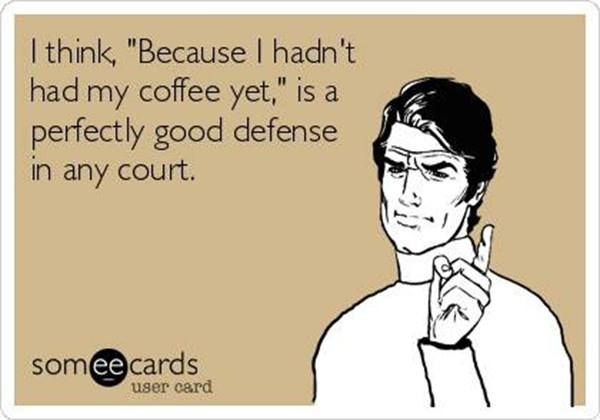 "Coffee #133: I think, ""Because I hadn't had my coffee yet,"" is a perfectly good defense in any court."