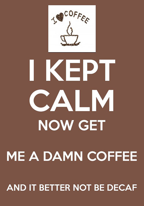 Coffee #134: I kept calm, now get me a damn coffee, and it better not be decaf.