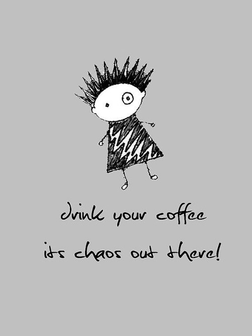 Coffee #135: Drink your coffee. It's chaos out there.