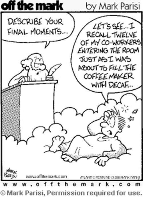 Coffee #140: Describe your final moments. Let's see, I recall twelve of my co-workers entering the room just as I was about to fill the coffee maker with decaf.