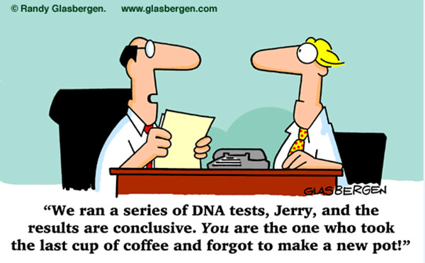 Coffee #145: We ran a series of DNA tests, Jerry, and the results are conclusive. You are the one who took the last cup of coffee and forgot to make a new pot.
