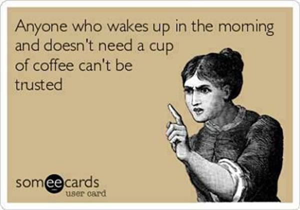 Coffee #159: Anyone who wakes up in the morning and doesn't need a cup of coffee can't be trusted.