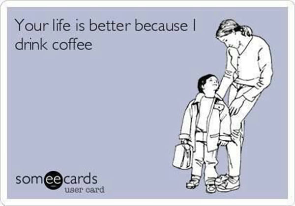 Coffee #164: Your life is better because I drink coffee.