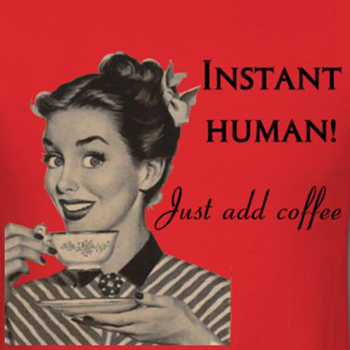 Coffee #165: Instant human. Just add coffee.