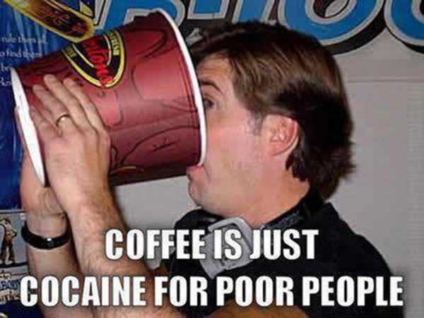 Coffee #168: Coffee is just cocaine for poor people.