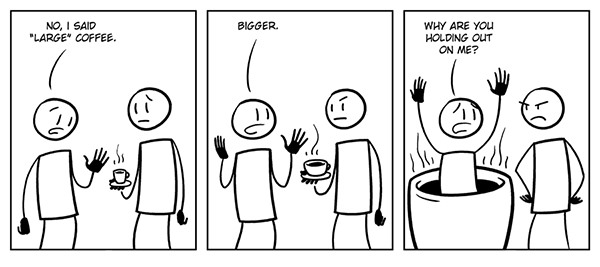 """Coffee #170: No, I said """"large coffee"""". Bigger. Why are you holding out on me?"""
