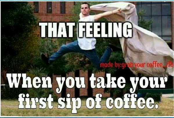 Coffee #172: That feeling when you take your first sip of coffee.