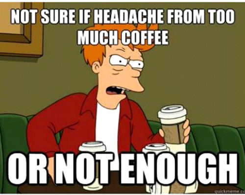 Coffee #180: Not sure if headache from too much coffee or not enough.