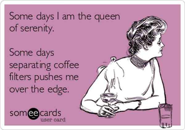 Coffee #208: Some days I am the queen of serenity. Some days separating coffee filters pushes me over the edge.