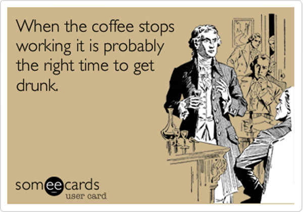 Coffee #219: When the coffee stops working, it is probably the right time to get drunk.