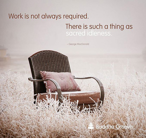 Favorite Things #16: Work is not always required. There is such a thing as sacred idleness.