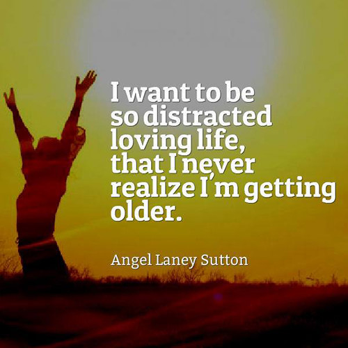 Favorite Things #35: I want to be so distracted loving life, that I never realize I'm getting older.