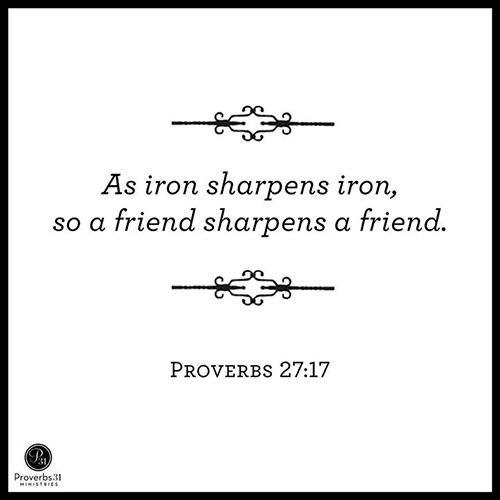 Friendship #3: As iron sharpens iron, so a friend sharpens a friend. - Proverbs 27:17