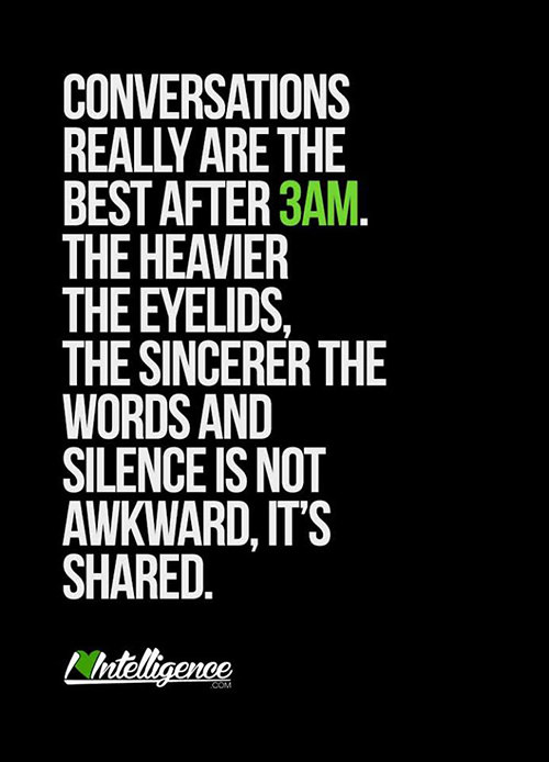 Friendship #13: Conversations really are the best after 3 a.m. The heavier the eyelids, the sincerer the words and silence is not awkward, it's shared.