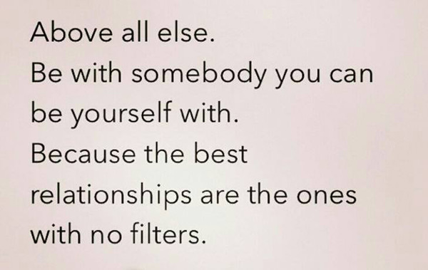 Friendship #17: Above all else, be with somebody you can be yourself with. Because the best relationships are the ones with no filters.