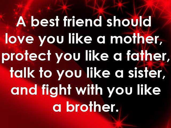 Friendship #19: A best friend should love you like a mother, protect you like a father, talk to you like a sister, and fight with you like a brother.