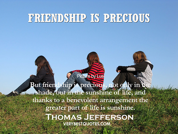Friendship #20: Friendship is precious, not only in the shade, but in the sunshine of life, and thanks to a benevolent arrangement the greater part of life is sunshine. - Thomas Jefferson