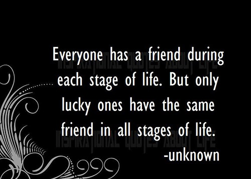 Friendship #21: Everyone has a friend during each stage of life. But only lucky ones have the same friend in all stages of life.