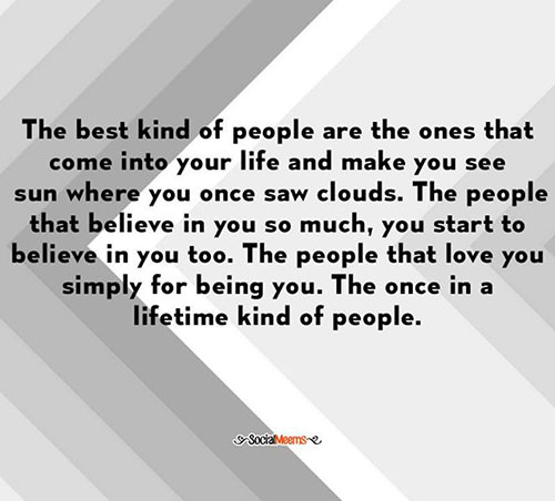 Friendship #23: The best kind of people are the ones that come into your life and make you see sun where you once saw clouds. The people that believe in you so much, you start to believe in you too. The people that love you simply for being you. The once in a lifetime kind of people.