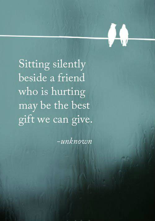 Friendship #25: Sitting silently beside a friend who is hurting may be the best gift we can give.