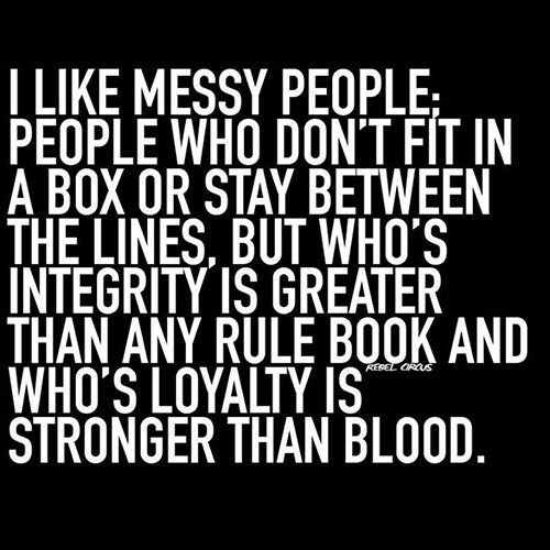 Friendship #27: I like messy people, people who don't fit in a box or stay between the lines, but who's integrity is greater than any rule book and who's loyalty is stronger than blood.