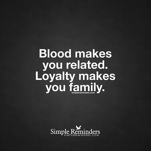 Friendship #28: Blood makes us related. Loyalty makes you family.