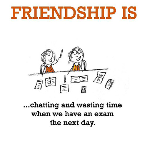 Friendship #34: Friendship is chatting and wasting time when you have an exam the next day.