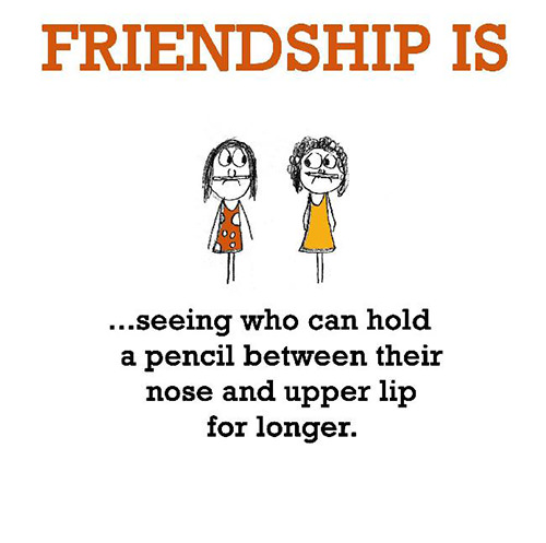 Friendship #38: Friendship is seeing who can hold a pencil between their nose and upper lip for longer.