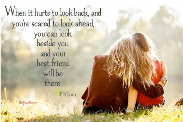 Friendship #40: When it hurts to look back, and you're scared to look ahead, you can look beside you and your best friend will be there.