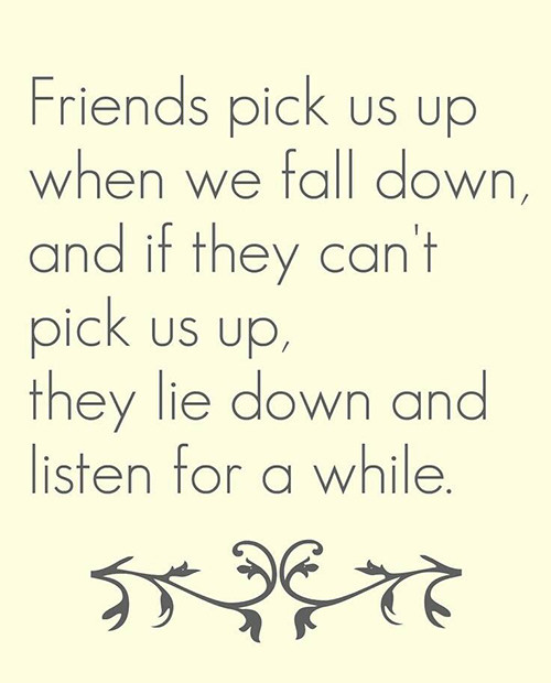 Friendship #41: Friends pick us up when we fall down, and if they can't pick us up, they lie down and listen for a while.